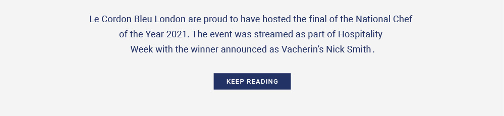 Le Cordon Bleu London are proud to have hosted the final of the National Chef of the Year 2021. The event was streamed as part of Hospitality Week with the winner announced as Vacherin's Nick Smith