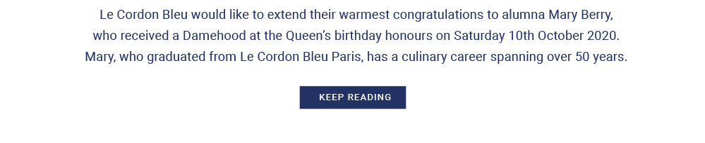 Le Cordon Bleu would like to extend their warmest congratulations to alumna Mary Berry, who received a Damehood at the Queen's birthday honours on Saturday 10th October 2020. Mary, who graduated from Le Cordon Bleu Paris, has a culinary career spanning over 50 years.